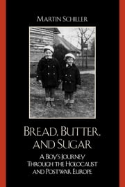 Bread, Butter, and Sugar - A Boy's Journey Through the Holocaust and Postwar Europe ebook by Martin Schiller