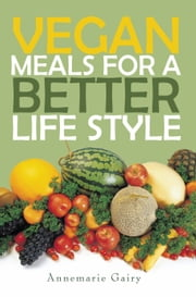 VEGAN MEALS FOR A BETTER LIFE STYLE ebook by ANNEMARIE GAIRY