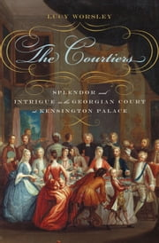 The Courtiers - Splendor and Intrigue in the Georgian Court at Kensington Palace ebook by Lucy Worsley