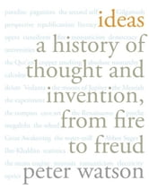 Ideas - A History of Thought and Invention, from Fire to Freud ebook by Peter Watson