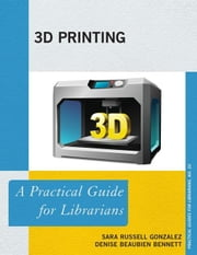 3D Printing: A Practical Guide for Librarians ebook by Russell Gonzalez, Sara