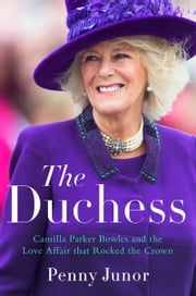 The Duchess - Camilla Parker Bowles and the Love Affair That Rocked the Crown ebook by Penny Junor