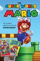 The Super World of Mario - The Ultimate Unofficial Guide to Super Mario® ebook by Triumph Books