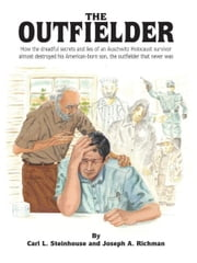 The Outfielder - How the dreadful secrets and lies of an Auschwitz death camp survivor almost destroyed his American-born son, the outfielder that never was ebook by Carl L. Steinhouse & Joseph A. Richman