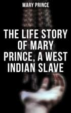 The Life Story of Mary Prince, a West Indian Slave ebook by Mary Prince