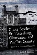 Ghost Stories of St. Petersburg, Clearwater and Pinellas County - Tales from a Haunted Peninsula ebook by