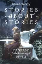 Stories about Stories - Fantasy and the Remaking of Myth ebook by Brian Attebery