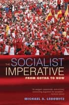 The Socialist Imperative - From Gotha to Now ebook by Michael Lebowitz