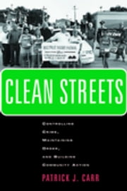 Clean Streets - Controlling Crime, Maintaining Order, and Building Community Activism ebook by Patrick J. Carr