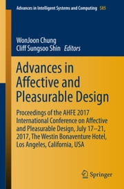 Advances in Affective and Pleasurable Design - Proceedings of the AHFE 2017 International Conference on Affective and Pleasurable Design, July 17–21, 2017, The Westin Bonaventure Hotel, Los Angeles, California, USA ebook by WonJoon Chung, Cliff Sungsoo Shin