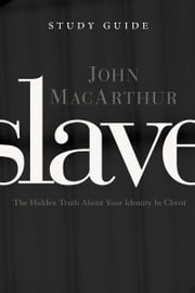 Slave the Study Guide - The Hidden Truth About Your Identity in Christ ebook by John F. MacArthur