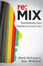 re:MIX - Transitioning Your Church to Living Color ebook by Mark DeYmaz
