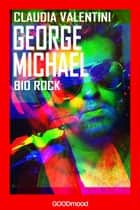 George Michael - Bio Rock ebook by Claudia Valentini