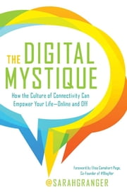The Digital Mystique - How the Culture of Connectivity Can Empower Your Life-Online and Off ebook by Sarah Granger