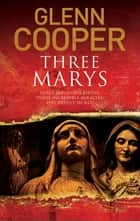Three Marys - A religious conspiracy thriller eBook by Glenn Cooper