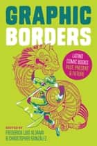 Graphic Borders - Latino Comic Books Past, Present, and Future ebook by Frederick Luis Aldama, Christopher  González