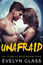 Unafraid - An Alpha's Kiss, #2 ebook by Evelyn Glass