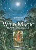 Wild Magic - The Wildwood Tarot Workbook ebook by John Matthews, Will Worthington, Mark Ryan