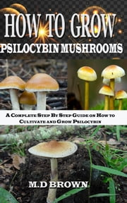 How to Grow Psilocybin Mushrooms - A Complete Step by Step Guide on How to Cultivate and Grow Psilocybin Mushrooms ebook by M.D Brown
