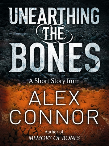 Unearthing the Bones eBook by Alex Connor