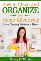 How to Clean and Organize Your Home Effectively Green Cleaning Solutions at Home ebook by Nancy D Watson