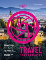 Lonely Planet's Guide to Travel Photography and Video ebook by Lonely Planet