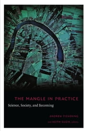 The Mangle in Practice - Science, Society, and Becoming ebook by Andrew Pickering,Keith Guzik,Barbara Herrnstein Smith,E. Roy Weintraub,Adrian Franklin