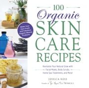 100 Organic Skincare Recipes - Make Your Own Fresh and Fabulous Organic Beauty Products ebook by Jessica Ress