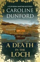 A Death in the Loch (Euphemia Martins Mystery 6) - Secrets and spies abound in fast-paced mystery ebook by Caroline Dunford