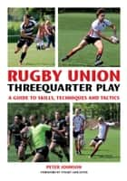 Rugby Union Threequarter Play - A Guide to Skills, Techniques and Tactics ebook by Peter Johnson, Stuart Lancaster Stuart Lancaster