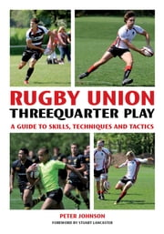 Rugby Union Threequarter Play - A Guide to Skills, Techniques and Tactics ebook by Peter Johnson,Stuart Lancaster