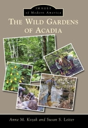 The Wild Gardens of Acadia ebook by Anne M. Kozak,Susan S. Leiter
