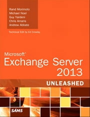 Microsoft Exchange Server 2013 Unleashed ebook by Rand Morimoto,Michael Noel,Guy Yardeni,Chris Amaris,Andrew Abbate