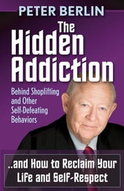 The Hidden Addiction - Behind Shoplifting and Other Self-Defeating Behaviors ebook by Peter Berlin