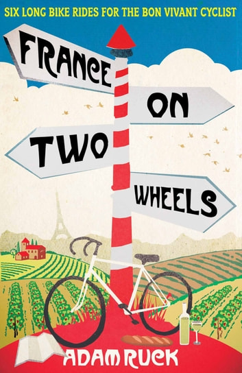 France on Two Wheels - Six Long Bike Rides for the Bon Vivant Cyclist ebook by Alan Ruck