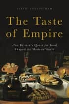The Taste of Empire - How Britain's Quest for Food Shaped the Modern World ebook by Lizzie Collingham