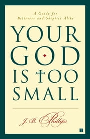 Your God Is Too Small - A Guide for Believers and Skeptics Alike ebook by J.B. Phillips