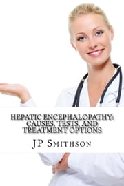 Hepatic Encephalopathy: Causes, Tests, and Treatment Options ebook by JP Smithson