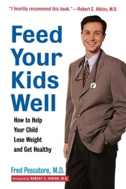 Feed Your Kids Well - How to Help Your Child Lose Weight and Get Healthy ebook by Fred Pescatore M.D.