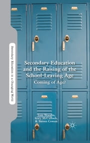Secondary Education and the Raising of the School-Leaving Age - Coming of Age? ebook by T. Woodin,G. McCulloch,S. Cowan