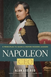 Napoleon, CEO - 6 Principles to Guide & Inspire Modern Leaders ebook by Alan Axelrod
