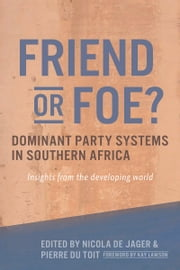 Friend or Foe? Dominant party systems in southern Africa - Insights from the developing world ebook by Nicola de Jager,Pierre Du Toit,Kay Lawson