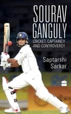 Sourav Ganguly: Cricket, Captaincy and Controversy ebook by Saptarshi Sarkar