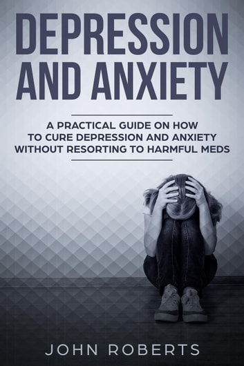 Depression and Anxiety: A Practical Guide on How to Cure Depression and Anxiety Without Resorting to Harmful Meds - Collective Wellness, #2 ebook by John Roberts