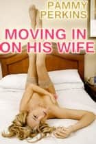 Moving In On His Wife: A Three-On-One Fuckfest ebook by Pammy Perkins