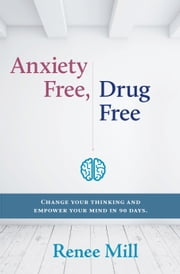 Anxiety Free, Drug Free: Change Your Thinking and Empower your Mind in 90 Days ebook by Renee Mill