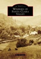 Wineries of Santa Clara Valley ebook by Bev Stenehjem