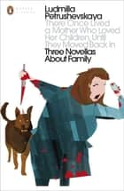 There Once Lived a Mother Who Loved Her Children, Until They Moved Back In - Three Novellas About Family ebook by Ludmilla Petrushevskaya
