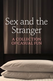 Sex and the Stranger ebook by Justine Elyot,Charlotte Stein,Chrissie Bentley,Elizabeth Coldwell,Rose de Fer,Valerie Grey,Aishling Morgan,Ashley Hind,Terri Pray,Kat Black