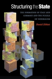 Structuring the State - The Formation of Italy and Germany and the Puzzle of Federalism ebook by Daniel Ziblatt